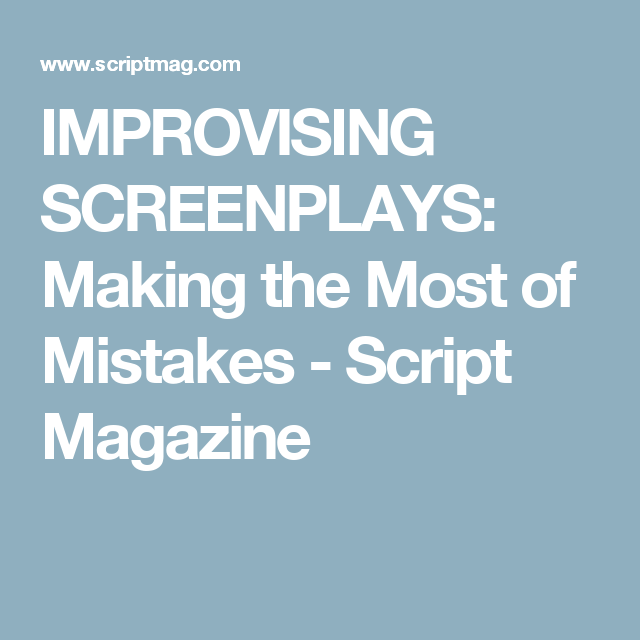 IMPROVISING SCREENPLAYS: Making the Most of Mistakes - Script Magazine