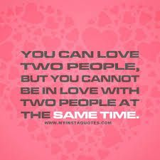 You Can Love Two People But You Cannot Be In Love With Two People