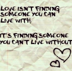 Love isnt finding someone you can live with. Its finding