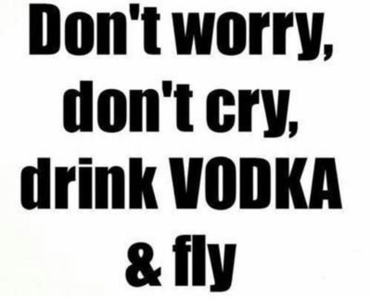 Don't worry, don't cry, drink vodka and fly.