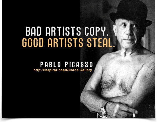 Bad artists copy. Good artists steal. Quote by Pablo Picasso ...