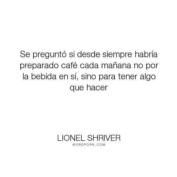 """Lionel Shriver - """"Se pregunt� si desde siempre habr�a preparado caf� cada ma�ana no por la bebida en..."""". coffee, caf�"""