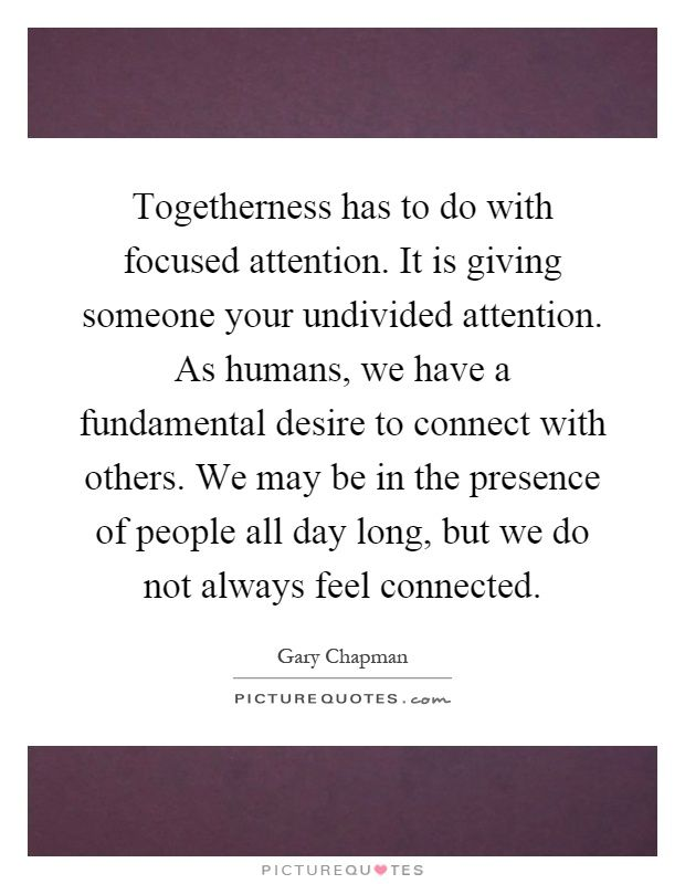 Togetherness has to do with focused attention. It is giving ...