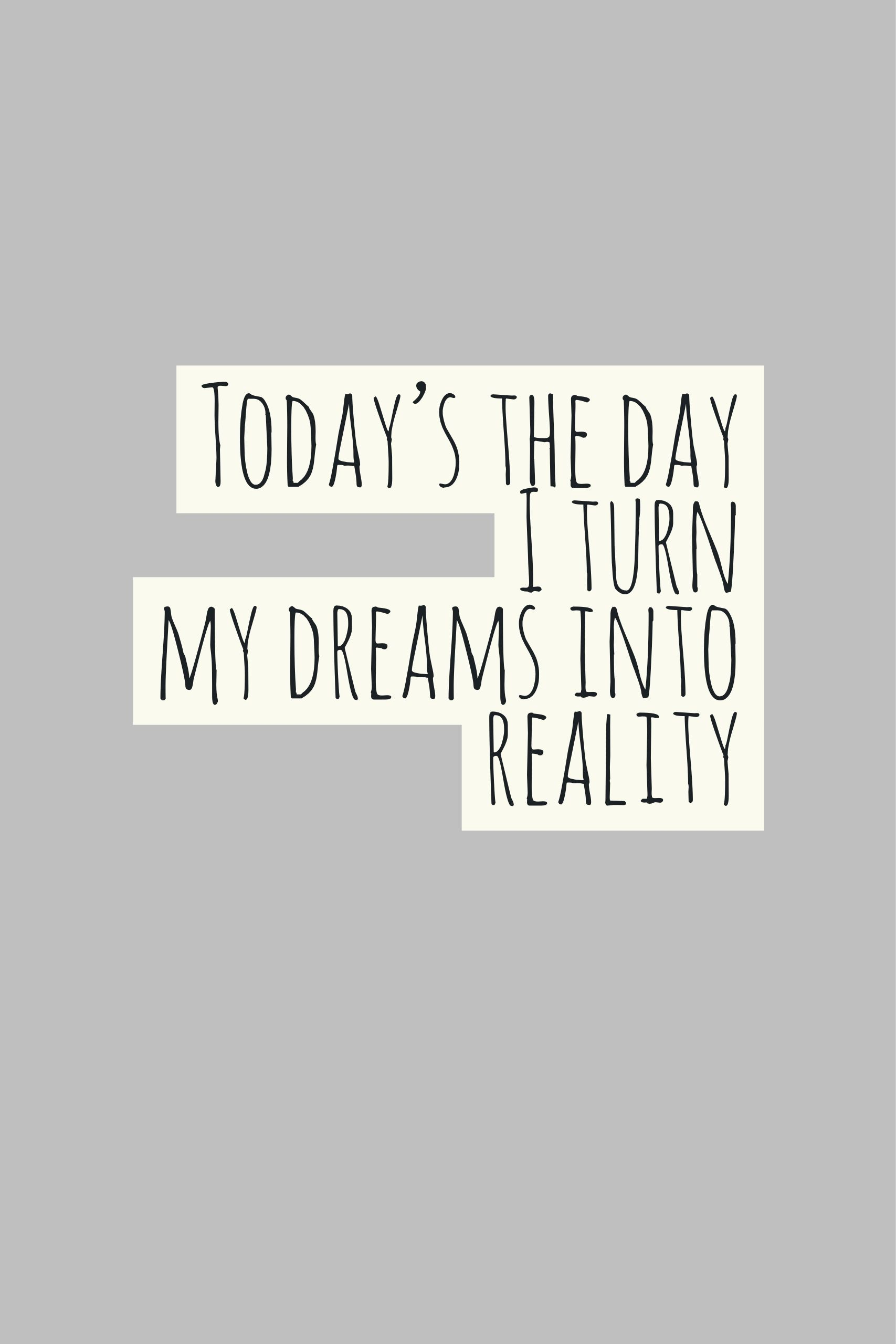 Today S The Day I Turn My Dreams Into Reality Sayings Pinterest