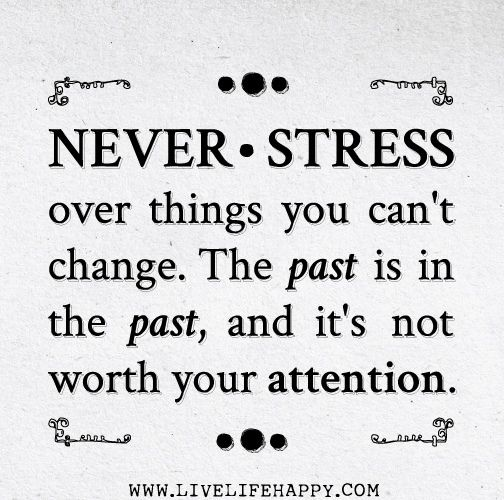 Never Stress Over Things You Cant Change The Past Is In The Past