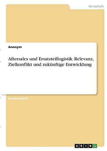 Aftersales Und Ersatzteillogistik. Relevanz, Zielkonflikt Und Zuk�Nftige Entwicklung (German Edition)