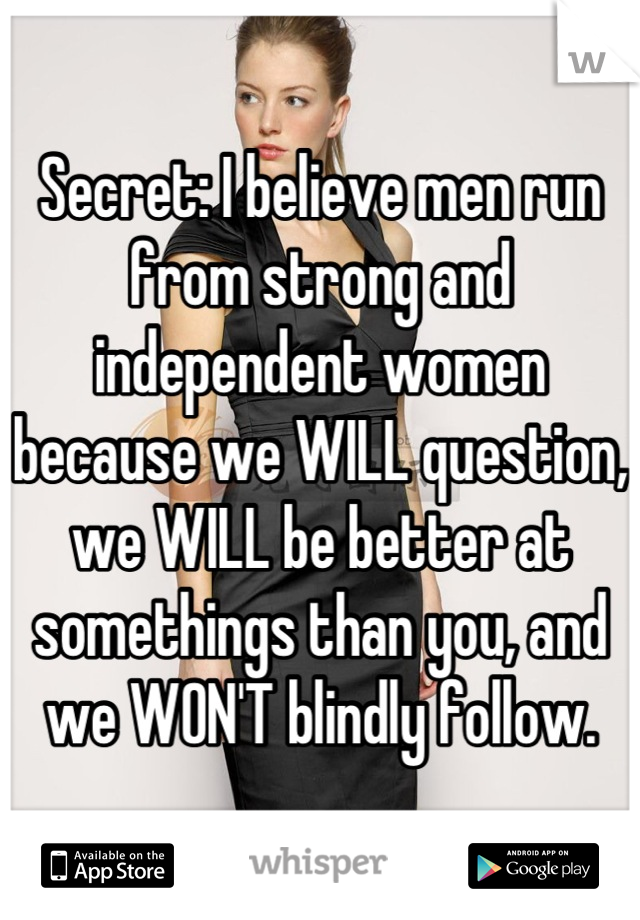 Secret I Believe Men Run From Strong And Independent Women Because We Will Question We Will Be Better At Somethings T Woman Quotes Inspirational Quotes Words