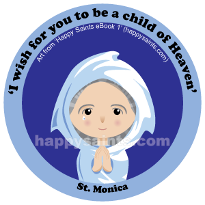I wish for you to be a child of Heaven - St. Monica 331 - 387 was the mother of St.Augustine, the famous bishop of Hippo. She had a very difficult life as a wife, mother and daughter-in-law in North Africa. Her husband did not share her faith and was hot-tempered. Her mother-in-law treated her badly and Augustine was wayward. However, through her examples, prayers and fasting, all of them eventually believed in Jesus.She prayedforSt.Augustinefor17yearsbeforehe…