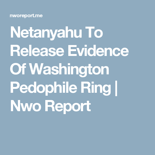 Netanyahu To Release Evidence Of Washington Pedophile Ring Nwo