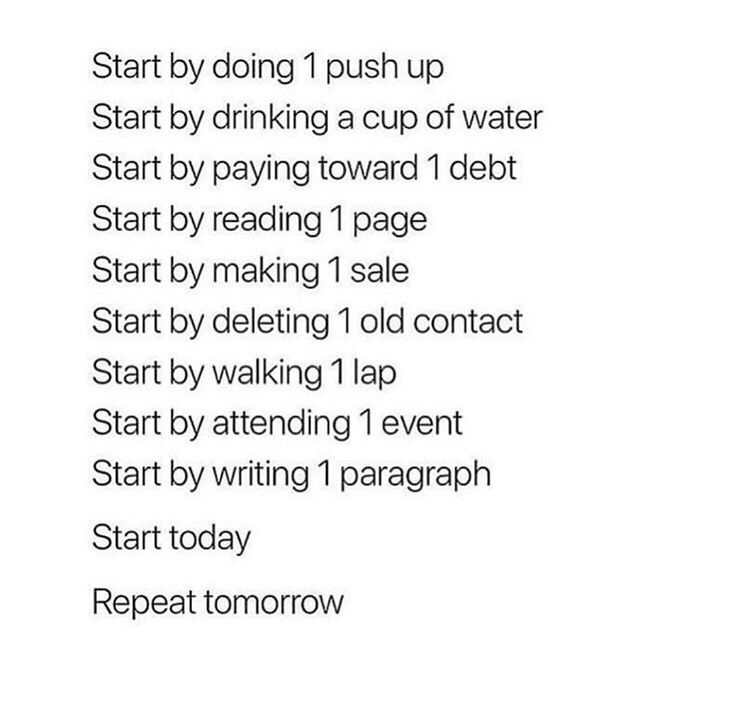 Start by doing 1 push up  Start by drinking a cup of water  Start by paying toward 1 debt  Start by reading 1 page  Start by making 1 sale  Start by deleting 1 old contact  Start by walking 1 lap  Start by attending 1 event  Start by writing 1 paragraph  Start today  Repeat tomorrow