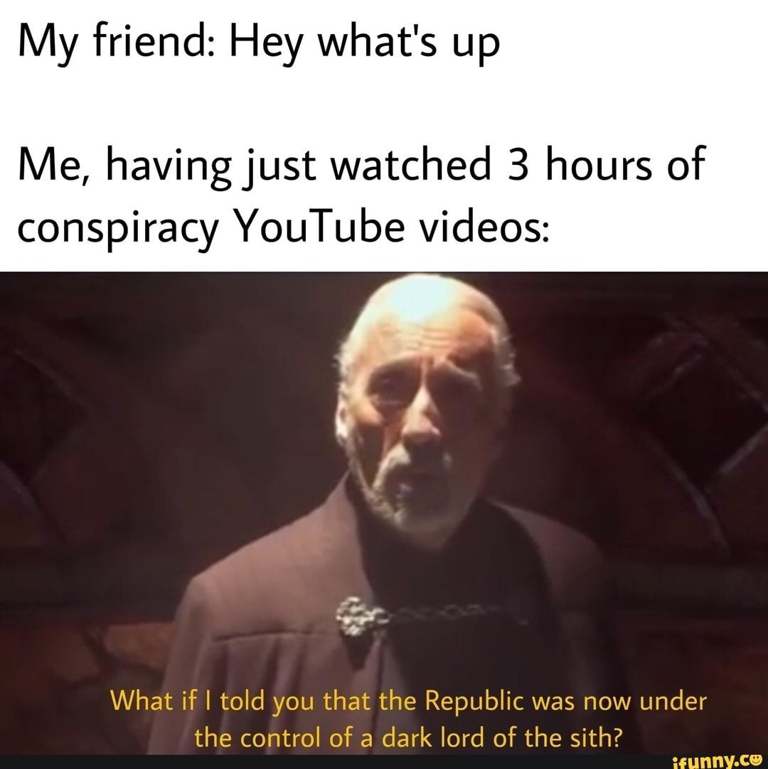 My Friend Hey What S Up Me Havingjust Watched 3 Hours Of Conspiracy Youtube Videos What If I Told You That The Republic Was Now Under The Control Of A Dark L