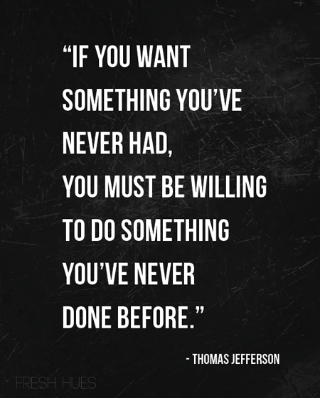 If You Want Something Youve Never Had You Must Be Willing To Do