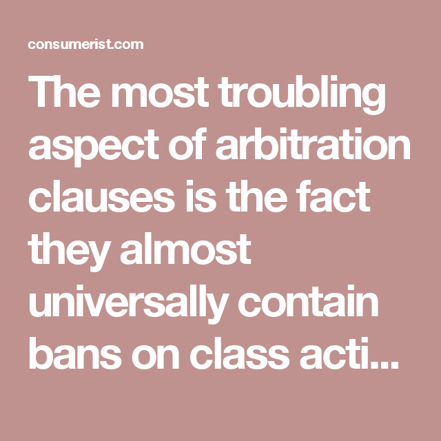 The most troubling aspect of arbitration clauses is the fact they almost universally contain bans on class actions. So even if a company harms multiple customers in an identical way — say, through system-wide overcharges or by charging an entire class of customer a fee they did not owe — each single customer must enter into arbitration on their own. Research by the CFPB shows that very few individuals elect to go this route.