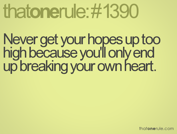 Never Get Your Hopes Up Too High Because Youll Only End Up Breaking