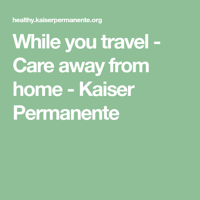 While you travel - Care away from home - Kaiser Permanente ...