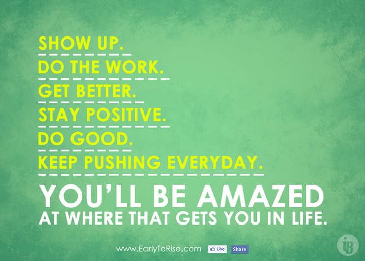 Show up. Do the work. Get better. Stay positive. Do good. Keep ...