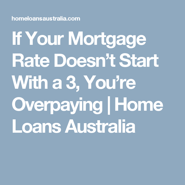 If Your Mortgage Rate Doesn't Start With a 3, You're Overpaying | Home Loans Australia