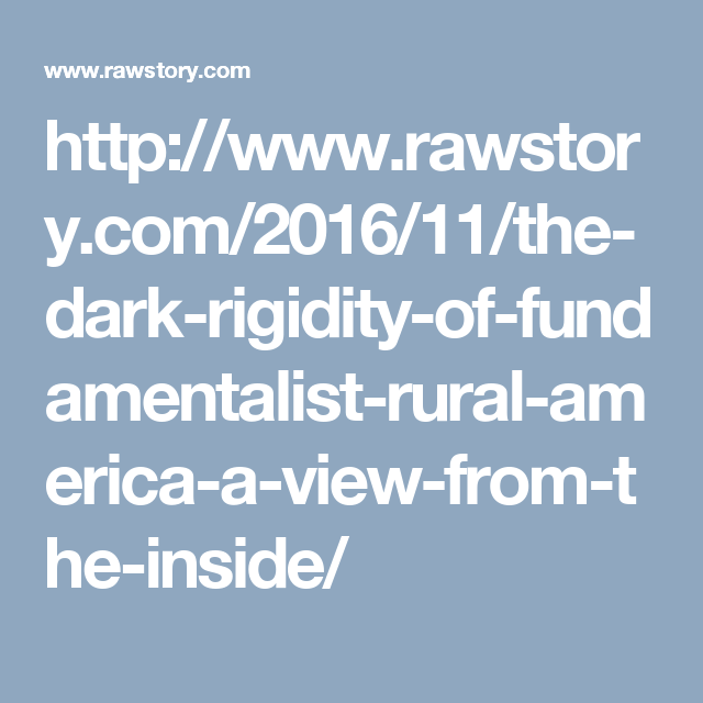 http://www.rawstory.com/2016/11/the-dark-rigidity-of-fundamentalist-rural-america-a-view-from-the-inside/