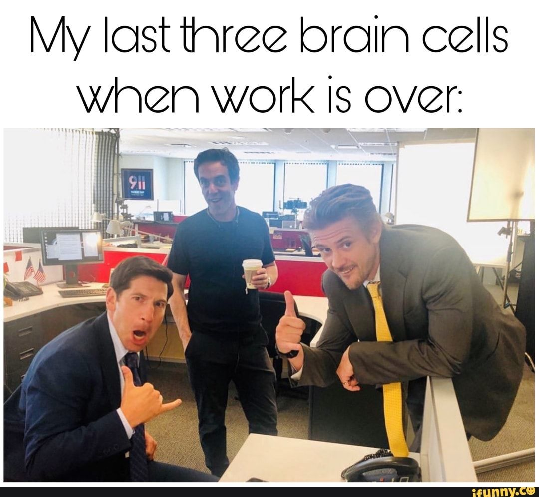 My Last Three Brain Cells When Work Is Over I Ifunny Memes Popular Memes Cell