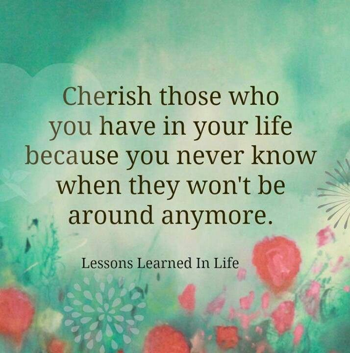 Cherish your loved ones | Lessons learned in life, Cherish life quotes, Life quotes tumblr