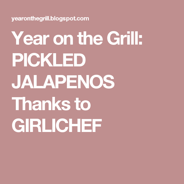 Year on the Grill: PICKLED JALAPENOS Thanks to GIRLICHEF