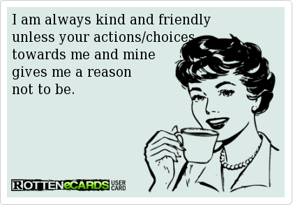 I am always kind and friendly  unless your actions/choices  towards me and mine  gives me a reason  not to be.