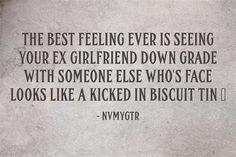 The Best Feeling Ever Is Seeing Your Ex Girlfriend Down Grade With Someone Else Who S Face Looks Like A Ex Quotes Girlfriend Quotes Funny Ex Girlfriend Quotes