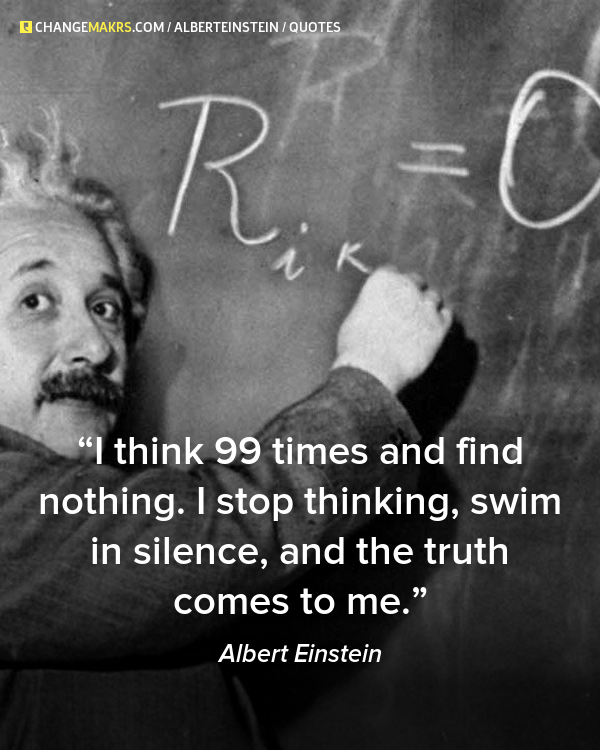 """Albert Einstein Mind Quotes: """"I Think 99 Times And Find Nothing. I Stop Thinking, Swim"""