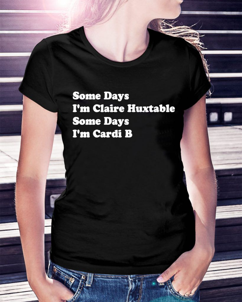66d8d90fc Some days I m Claire Huxtable some days I m Cardi B shirt