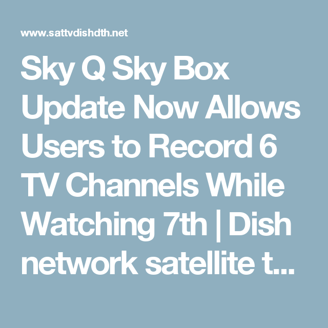 Sky Q Sky Box Update Now Allows Users To Record 6 Tv Channels While Watching 7th Dish Network Satellite Television Dth Iptv Internet Tv News Sky Q Tv Channels