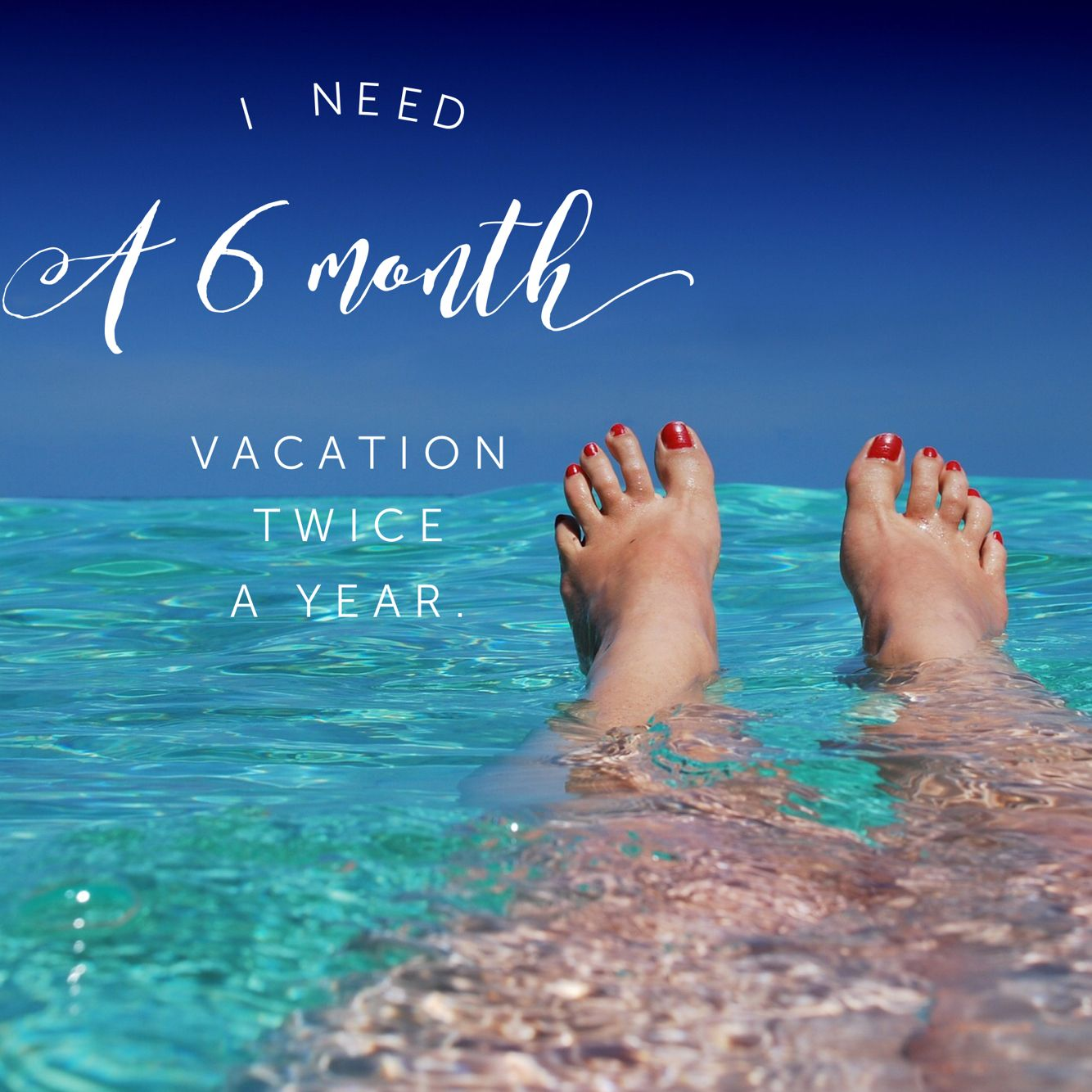 I Need A 6 Month Vacation Twice A Year Inspirational Quotes