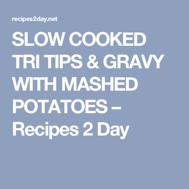 SLOW COOKED TRI TIPS & GRAVY WITH MASHED POTATOES – Recipes 2 Day
