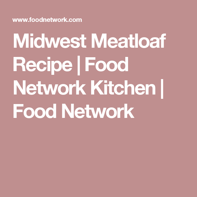 Midwest Meatloaf Recipe Beef Pinterest Food Network Recipes