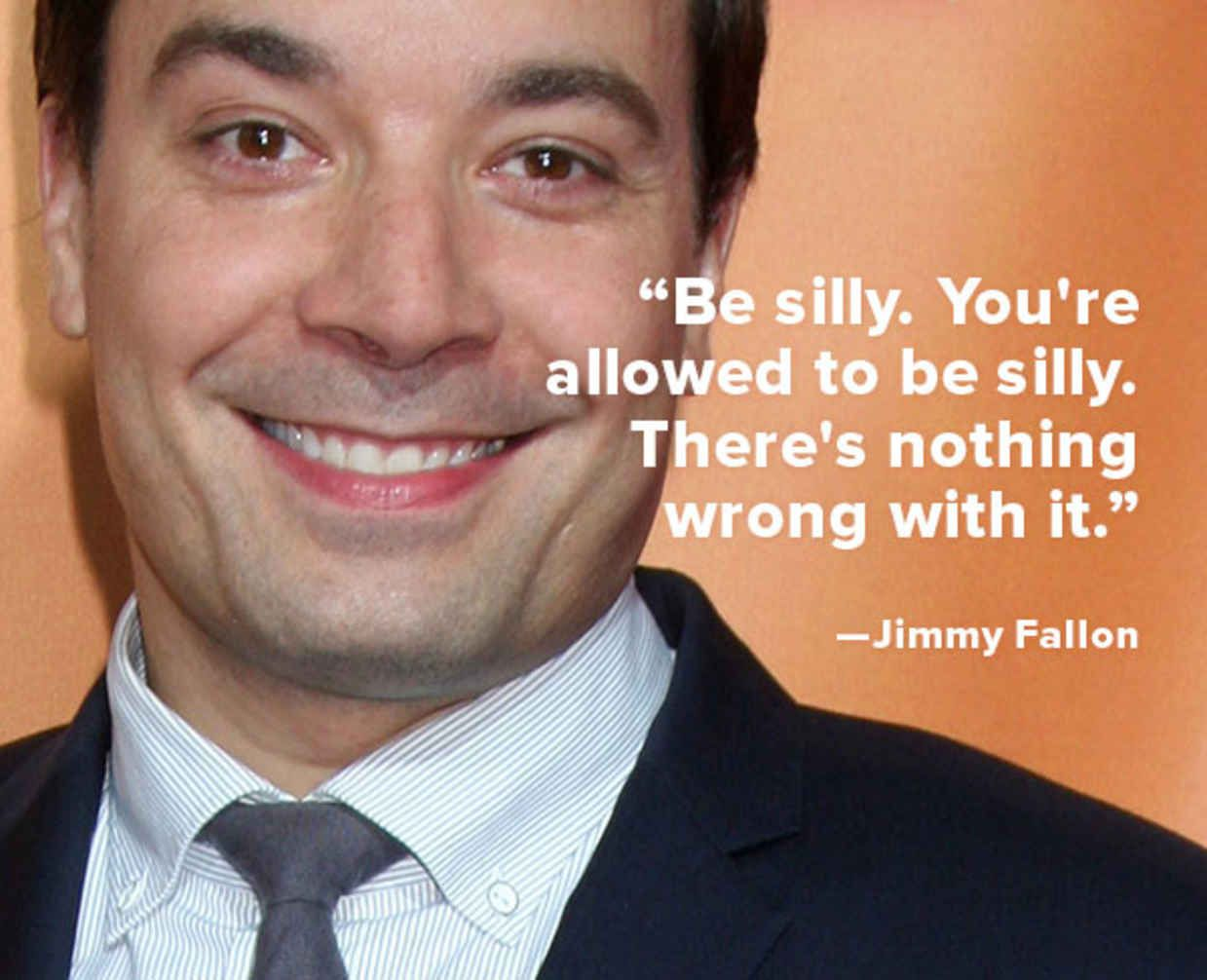 be silly. you're allowed to be silly. there's nothing wrong with it