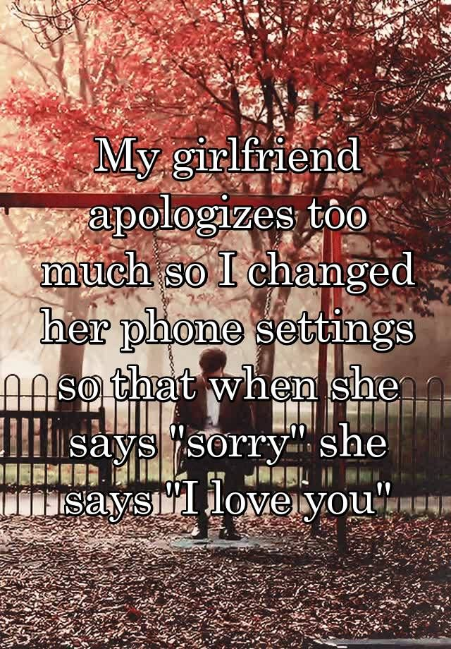 """My girlfriend apologizes too much so I changed her phone settings so that when she says ""sorry"" she says ""I love you"""""