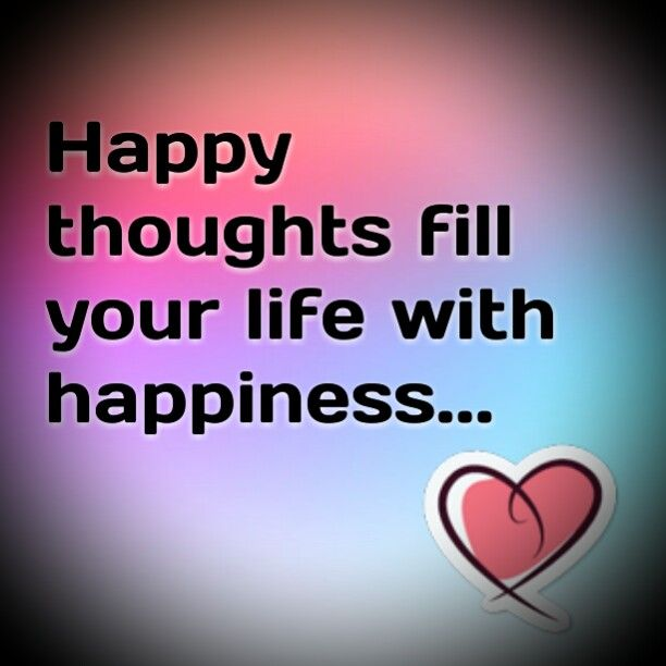 Happy Thoughts Fill Your Life With Happiness Happy Quotes Funny Happy Thoughts Happy Quotes