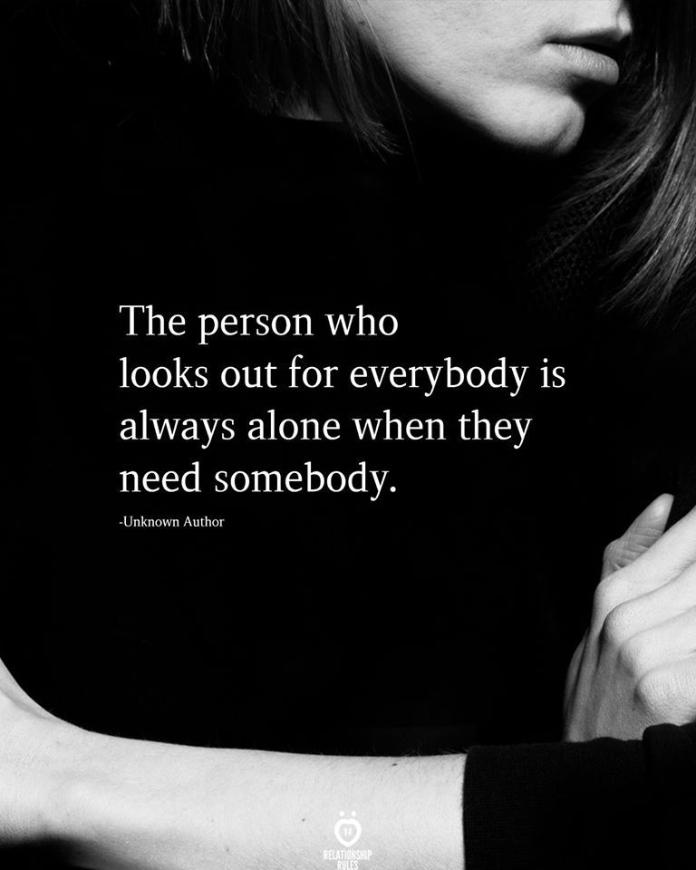 The person who looks out for everybody is always alone when they need somebody.