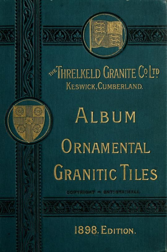 Album of ornamental granitic tiles. by Threlkeld Granite Co. Ltd. (Keswick, Cumberland, Eng.)  Published 1898    http://ia600302.us.archive.org/BookReader/BookReaderImages.php?zip=/15/items/albumofornamenta00thre/albumofornamenta00thre_jp2.zip&file=albumofornamenta00thre_jp2/albumofornamenta00thre_0001.jp2&scale=4&rotate=0