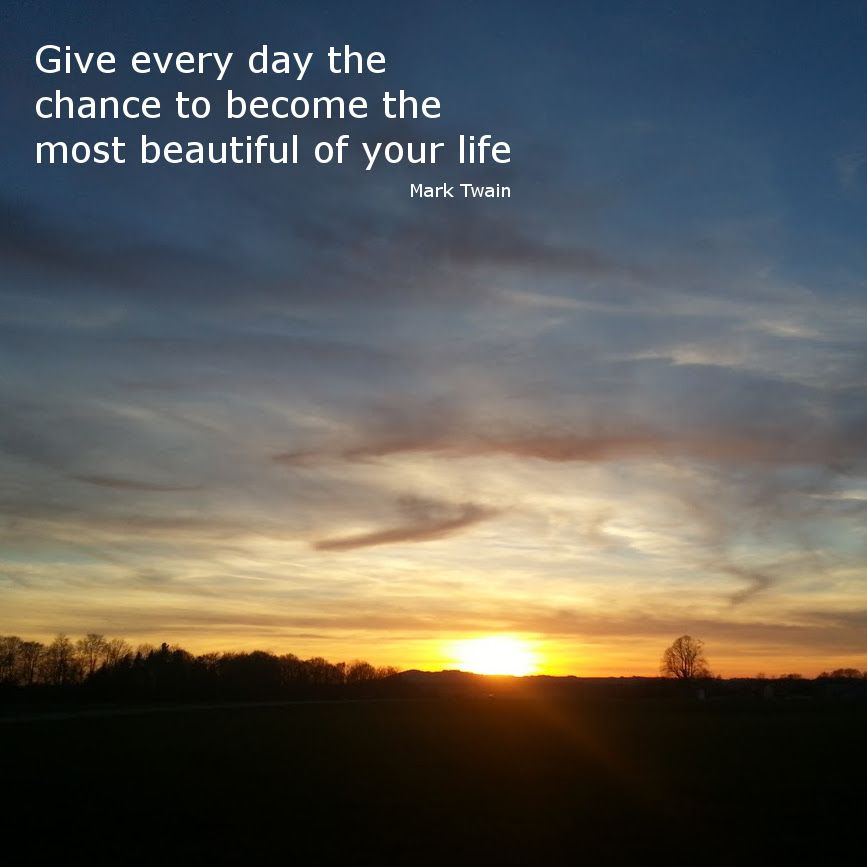 Give Every Day The Chance To Become The Most Beautiful Of