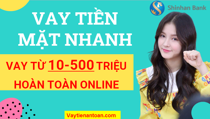 Vay Tiền Mặt đến 500 Triệu Vay Online Vay Nhanh Trong Ngay Tại Shinhan Bank Mắt Vay Tiền