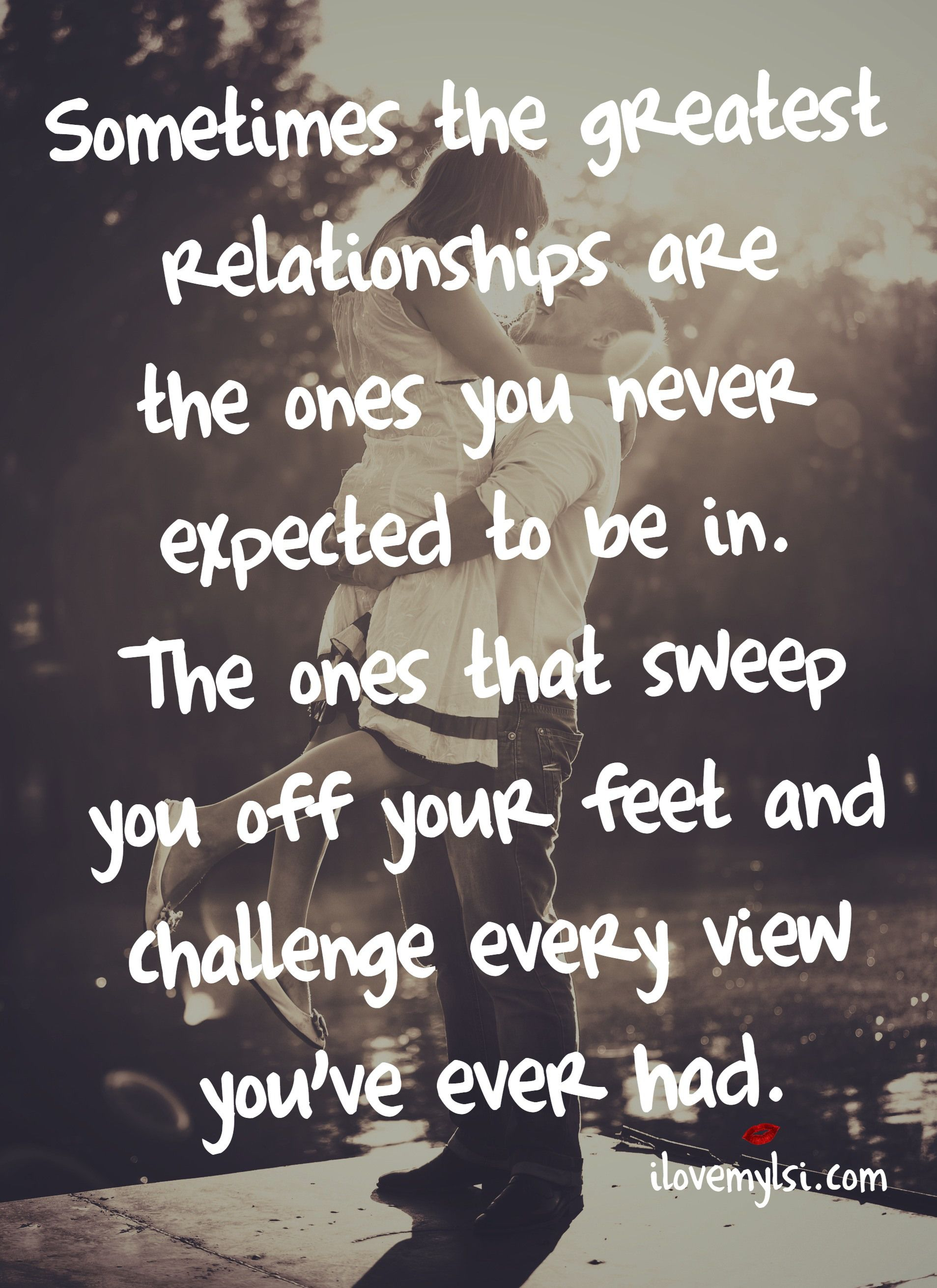 Sometimes the greatest relationships are the ones you never expected to be in The ones