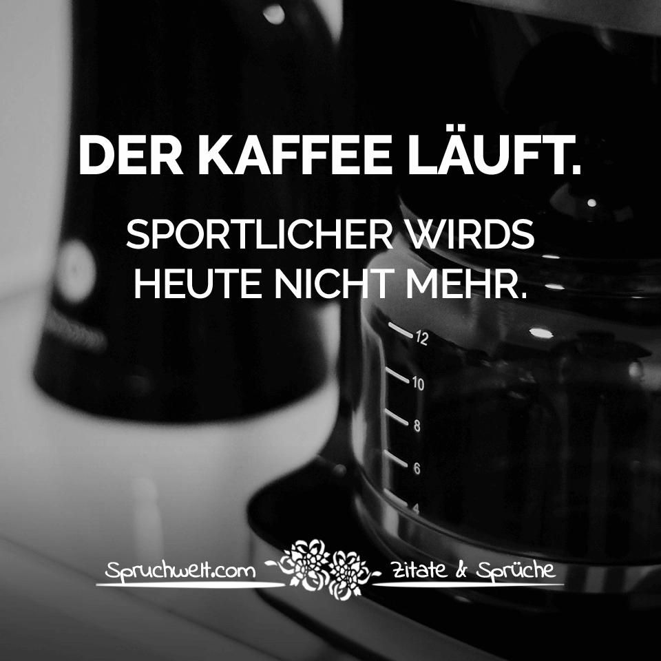 Der Kaffee läuft. Sportlicher wirds heute nicht mehr - Witzige Kaffee Sprüche