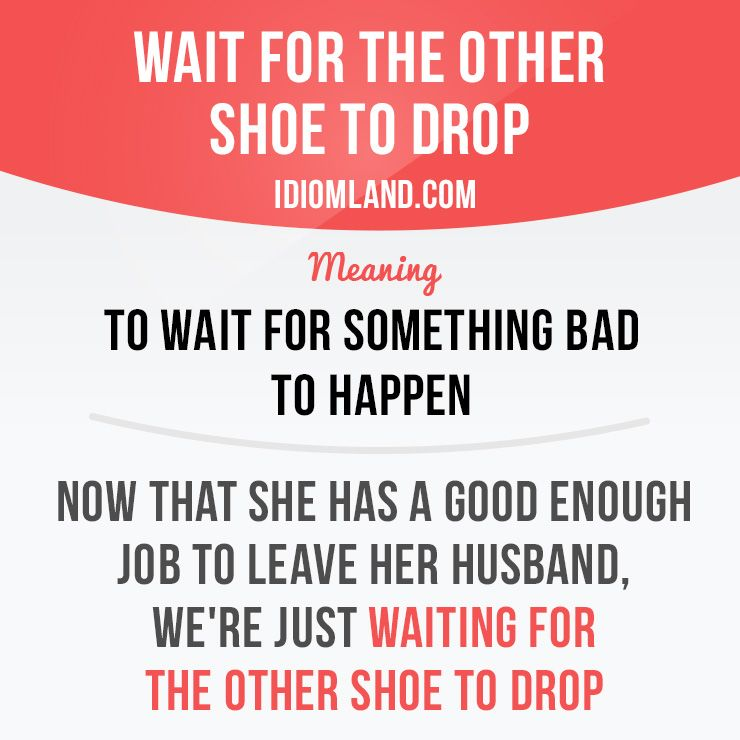 """Wait for the other shoe to drop"""" means """"to wait for something bad ..."""