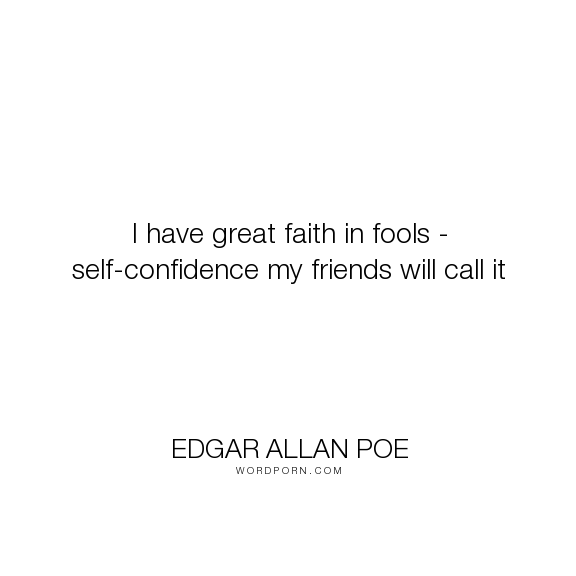 """Edgar Allan Poe - """"I have great faith in fools - self-confidence my friends will call it"""". humor, faith, self-confidence, fool, self-irony"""