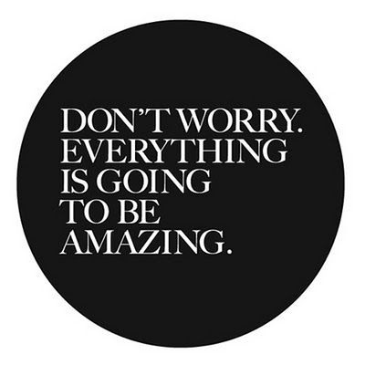 one of those quotes that gets me through the day. because really... everything IS going to be amazing. :)