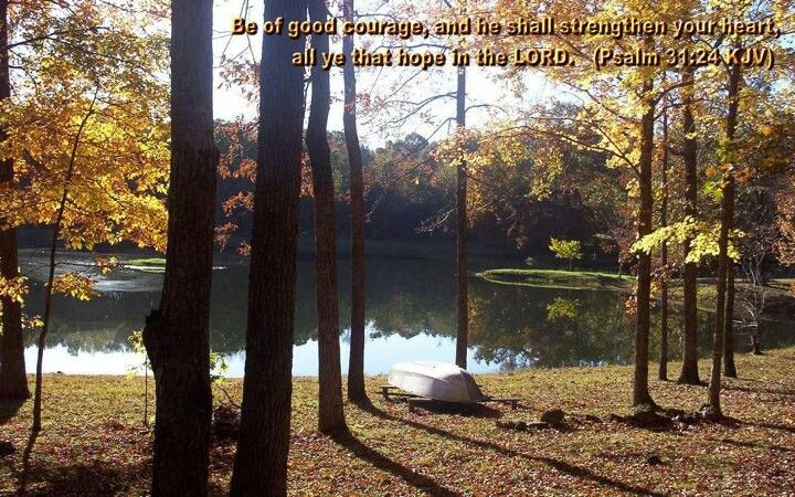 Psalms 31:24 Be of good courage, And He shall strengthen your heart, All you who hope in the Lord .