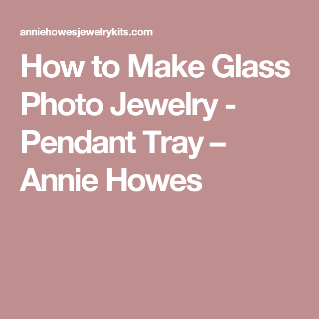 How to Make Glass Photo Jewelry - Pendant Tray – Annie Howes