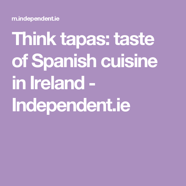 Think tapas: taste of Spanish cuisine in Ireland - Independent.ie