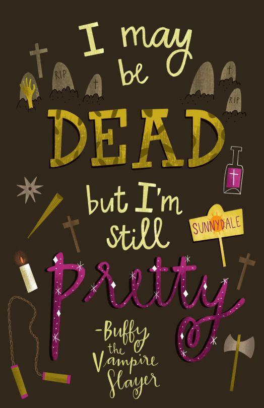 *m. I may be dead but I'm still pretty. - Buffy the Vampire Slayer