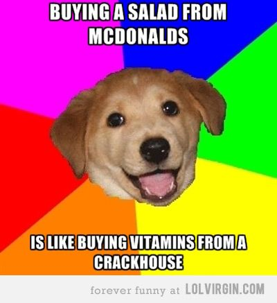 Buying a salad from McDonalds is like Buying Vitamins from a Crack house.    Advice Dog meme.